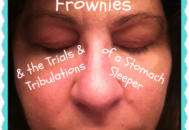 Frownies & the Trials & Tribulations of a Stomach Sleeper